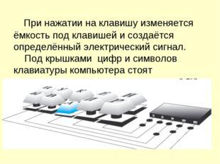При нажатии на клавишу изменяется ёмкость под клавишей и создаётся определён