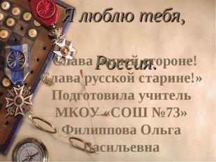 Я люблю тебя, Россия. «Слава нашей стороне! Слава русской старине!» Подготов