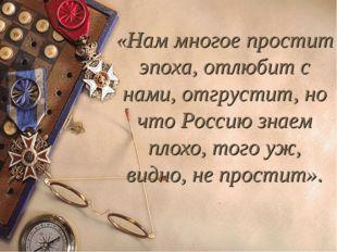 «Нам многое простит эпоха, отлюбит с нами, отгрустит, но что Россию знаем пло