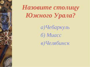 Назовите столицу Южного Урала? а)Чебаркуль б) Миасс в)Челябинск