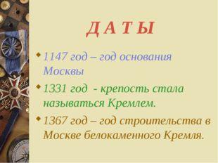 Д А Т Ы 1147 год – год основания Москвы 1331 год - крепость стала называться