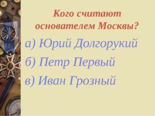 Кого считают основателем Москвы? а) Юрий Долгорукий б) Петр Первый в) Иван Гр