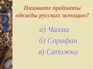 Назовите предметы одежды русских женщин? а) Чалма б) Сарафан в) Сапожки