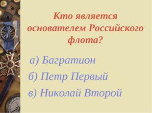 Кто является основателем Российского флота? а) Багратион б) Петр Первый в) Ни