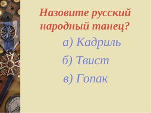 Назовите русский народный танец? а) Кадриль б) Твист в) Гопак