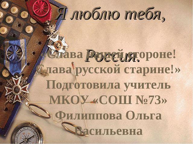 Я люблю тебя, Россия. «Слава нашей стороне! Слава русской старине!» Подготов...
