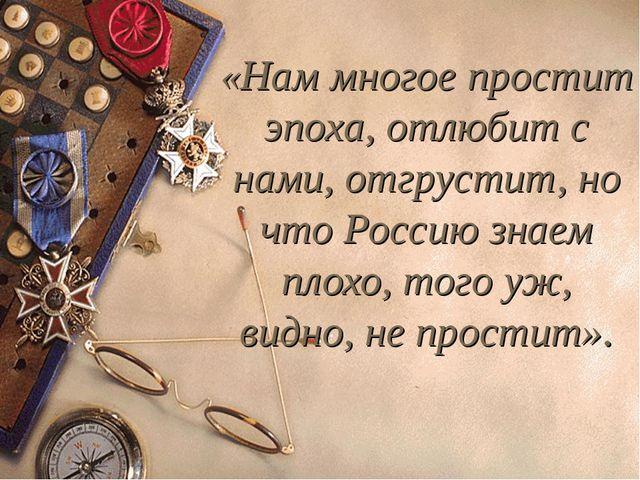 «Нам многое простит эпоха, отлюбит с нами, отгрустит, но что Россию знаем пло...