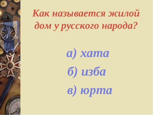 Как называется жилой дом у русского народа? а) хата б) изба в) юрта