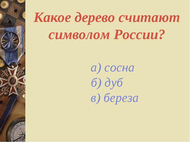 Какое дерево считают символом России? а) сосна б) дуб в) береза