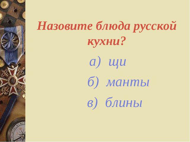 Назовите блюда русской кухни? а) щи б) манты в) блины