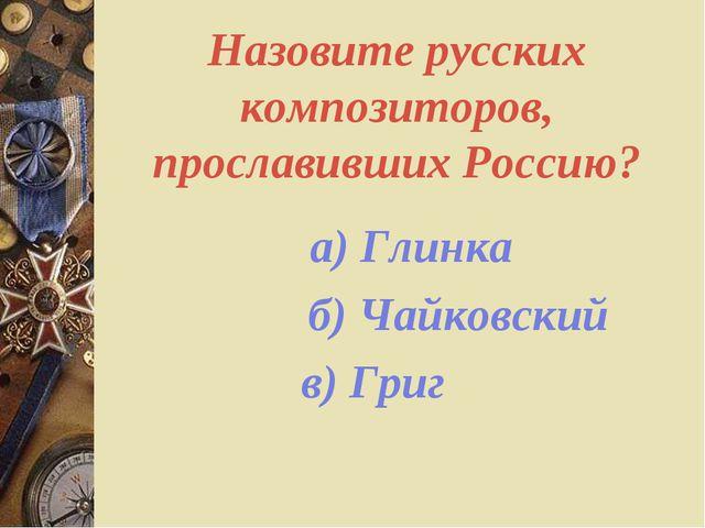 Назовите русских композиторов, прославивших Россию? а) Глинка б) Чайковский в...