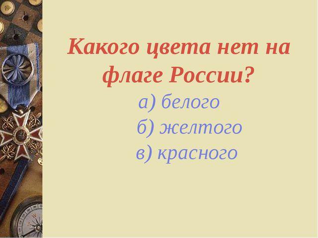 Какого цвета нет на флаге России? а) белого б) желтого в) красного
