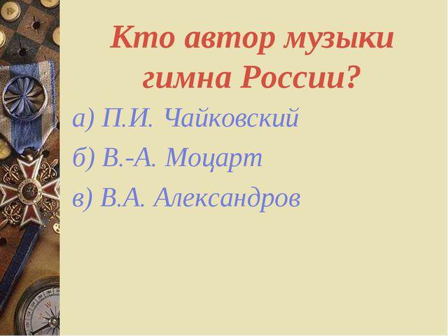 Кто автор музыки гимна России? а) П.И. Чайковский б) В.-А. Моцарт в) В.А. Але...
