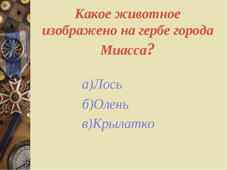 Какое животное изображено на гербе города Миасса? а)Лось б)Олень в)Крылатко