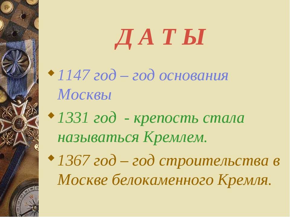 Д А Т Ы 1147 год – год основания Москвы 1331 год - крепость стала называться...