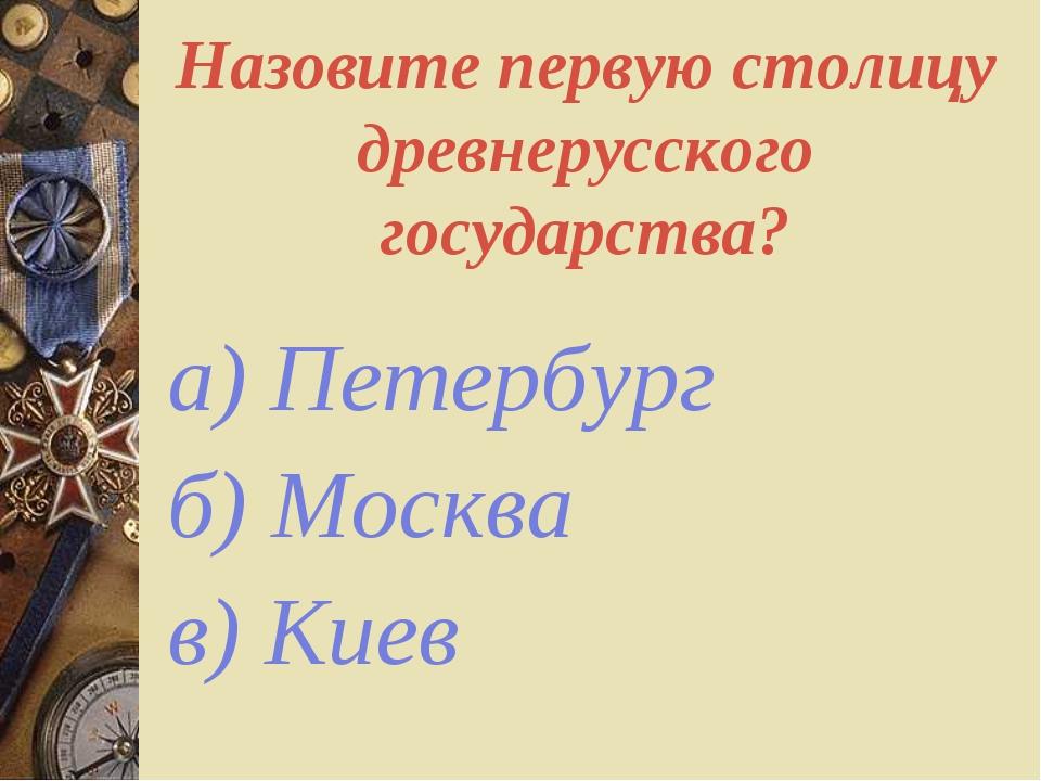 Назовите первую столицу древнерусского государства? а) Петербург б) Москва в)...