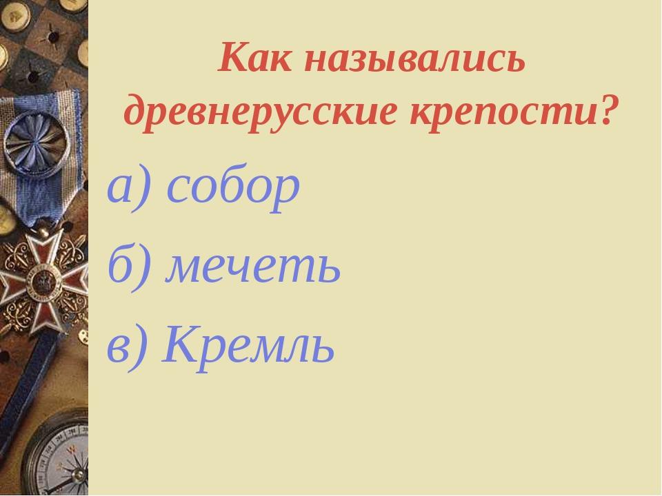 Как назывались древнерусские крепости? а) собор б) мечеть в) Кремль