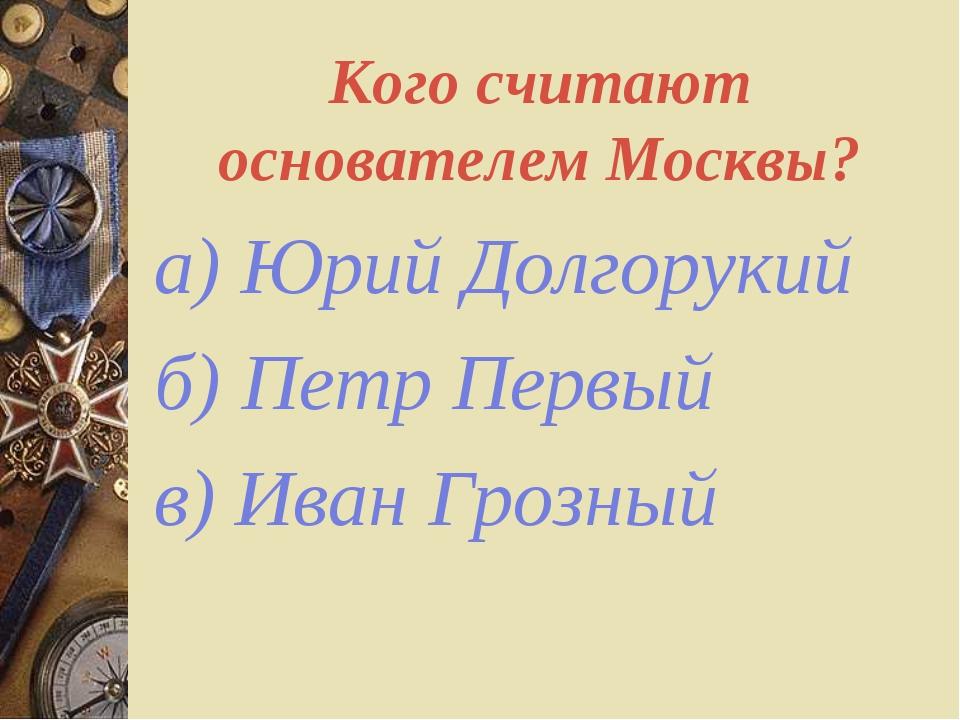 Кого считают основателем Москвы? а) Юрий Долгорукий б) Петр Первый в) Иван Гр...