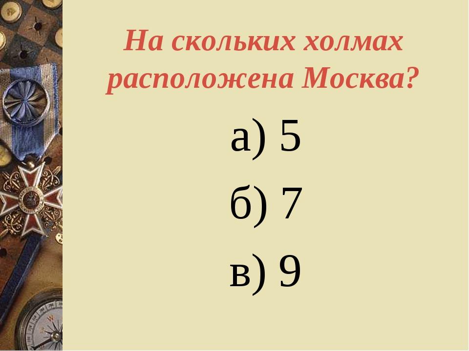 На скольких холмах расположена Москва? а) 5 б) 7 в) 9