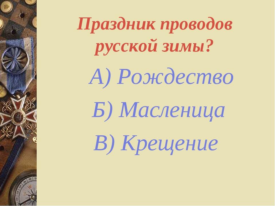 Праздник проводов русской зимы? А) Рождество Б) Масленица В) Крещение