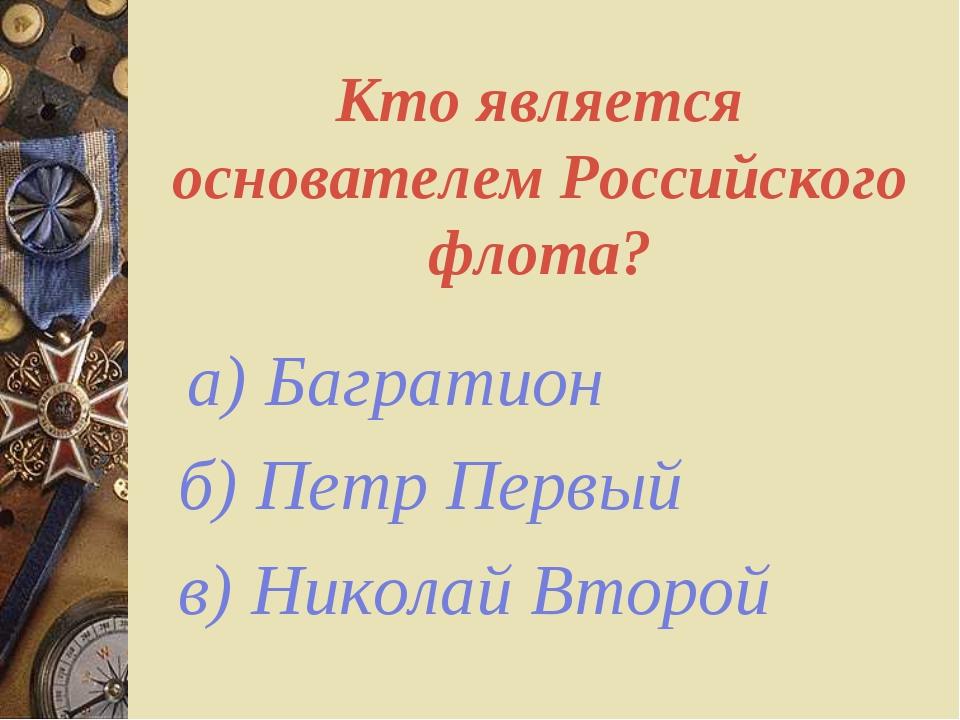 Кто является основателем Российского флота? а) Багратион б) Петр Первый в) Ни...