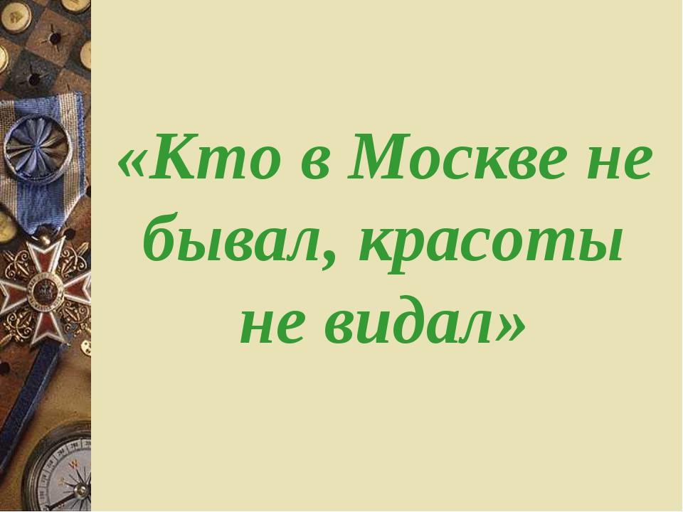 «Кто в Москве не бывал, красоты не видал»