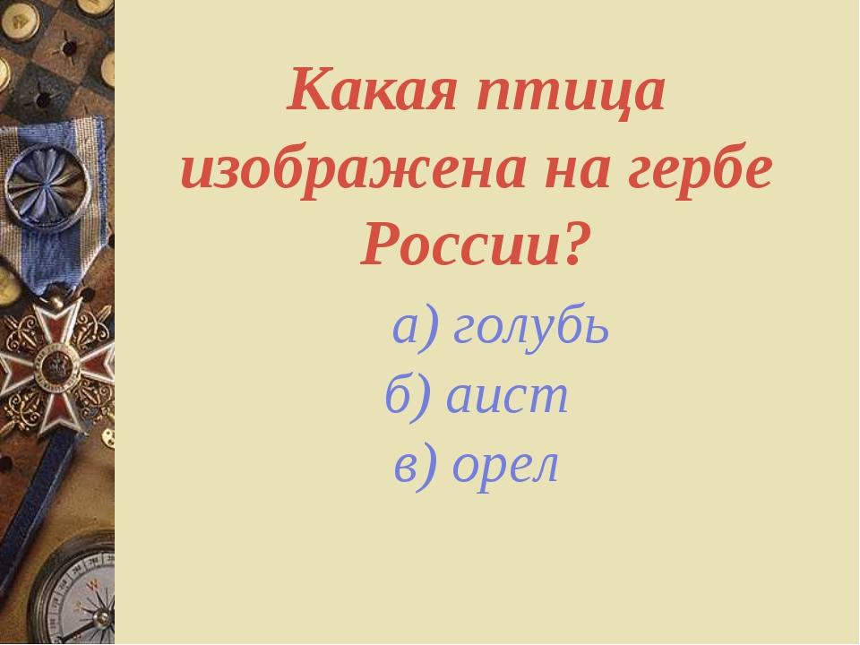 Какая птица изображена на гербе России? а) голубь б) аист в) орел