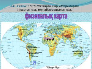 Жаңа сабақ: оңтүстік жарты шар материктерінің ұқсастықтары мен айырмашылықтар