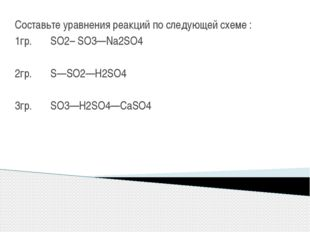 Составьте уравнения реакций по следующей схеме : 1гр. SO2– SO3—Na2SO4 2гр. S—