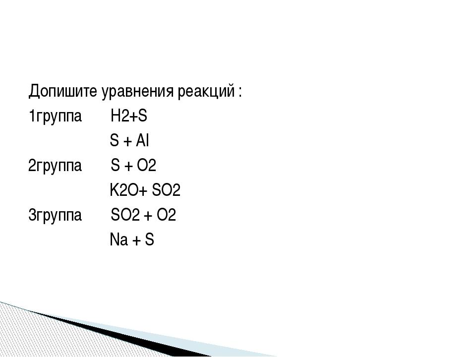 Допишите уравнения реакций : 1группа Н2+S S + Al 2группа S + O2 K2O+ SO2 3гру...