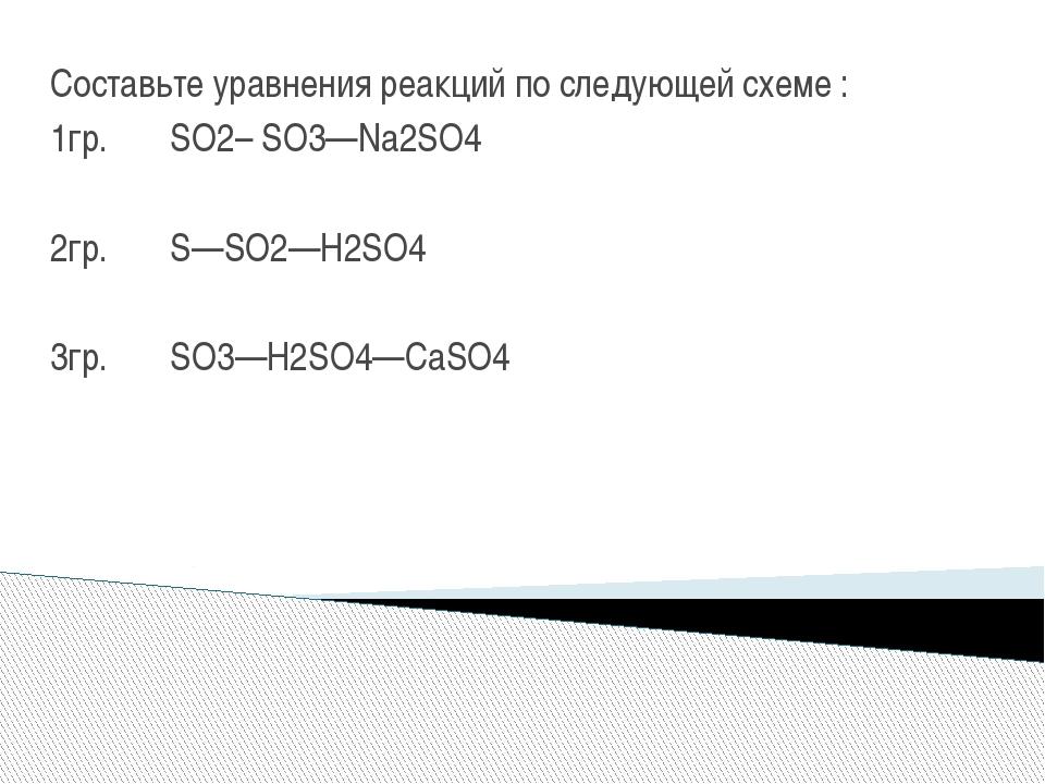 Составьте уравнения реакций по следующей схеме : 1гр. SO2– SO3—Na2SO4 2гр. S—...