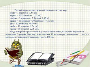 Русский народ создал свою собственную систему мер: миля = 7 верстам ( 7,47