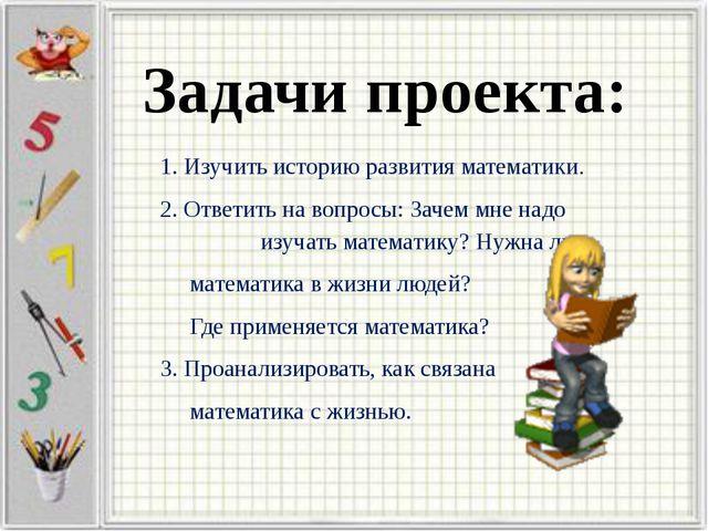 Задачи проекта: 1. Изучить историю развития математики. 2. Ответить на вопро...