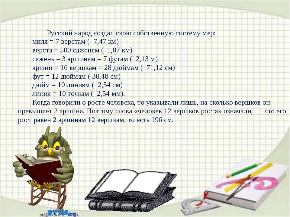 Русский народ создал свою собственную систему мер: миля = 7 верстам ( 7,47...