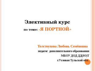 Элективный курс по теме: «Я ПОРТНОЙ» Толстоухова Любовь Семёновна педагог до