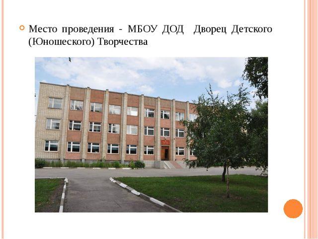Место проведения - МБОУ ДОД Дворец Детского (Юношеского) Творчества