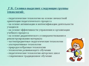 Г.К. Селевко выделяет следующие группы технологий: - педагогические технолог