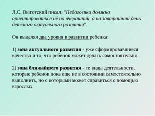 """Л.С. Выготский писал: """"Педагогика должна ориентироваться не на вчерашний, а н"""