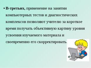 В-третьих, применение на занятии компьютерных тестов и диагностических компле