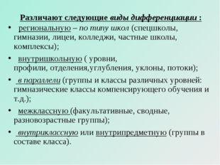 Различают следующиевиды дифференциации:  региональную –по типу школ(спец