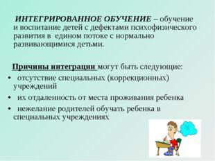 ИНТЕГРИРОВАННОЕ ОБУЧЕНИЕ– обучение и воспитание детей с дефектами психофизи