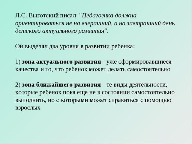 """Л.С. Выготский писал: """"Педагогика должна ориентироваться не на вчерашний, а н..."""