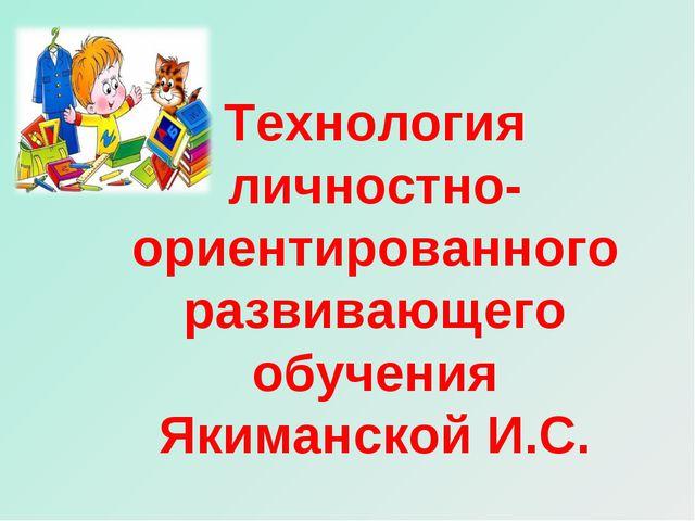 Технология личностно-ориентированного развивающего обучения Якиманской И.С.