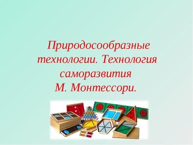 Природосообразные технологии. Технология саморазвития М. Монтессори.