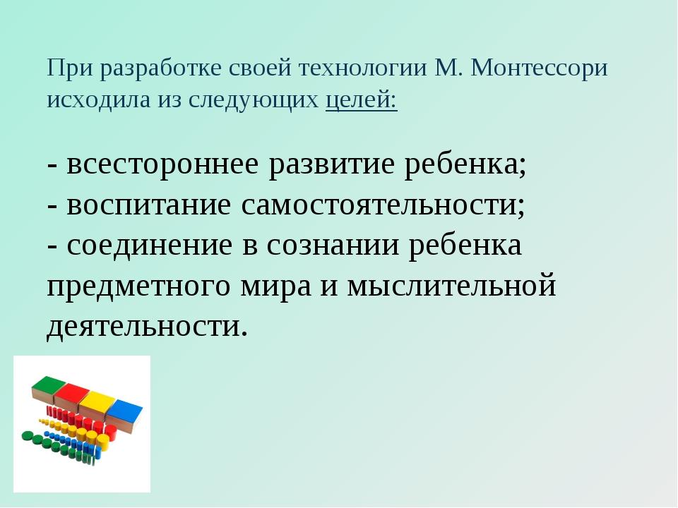 При разработке своей технологии М. Монтессори исходила из следующих целей: -...