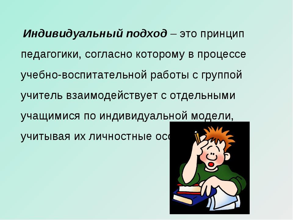 Индивидуальный подход –это принцип педагогики, согласно которому в процессе...