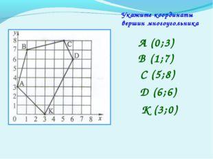 Укажите координаты вершин многоугольника А (0;3) В (1;7) С (5;8) D (6;6) K (3