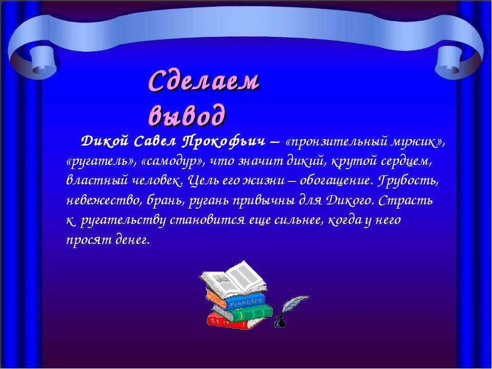 Дикой Савел Прокофьич – «пронзительный мужик», «ругатель», «самодур», что зн...
