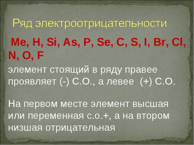 Ме, H, Si, As, P, Se, C, S, I, Br, Cl, N, O, F элемент стоящий в ряду правее...