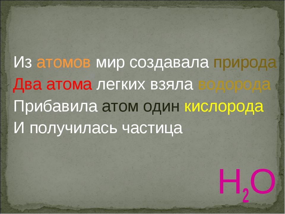 Из атомов мир создавала природа Два атома легких взяла водорода Прибавила ато...